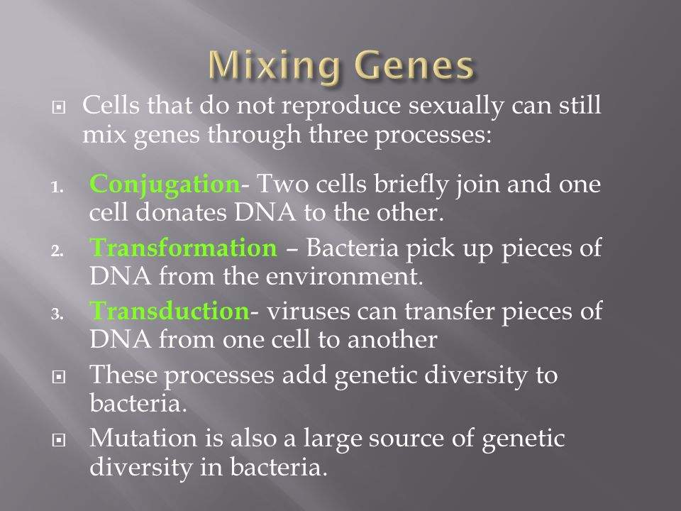  Cells that do not reproduce sexually can still mix genes through three processes: 1. Conjugation - Two cells briefly join and one cell donates DNA t