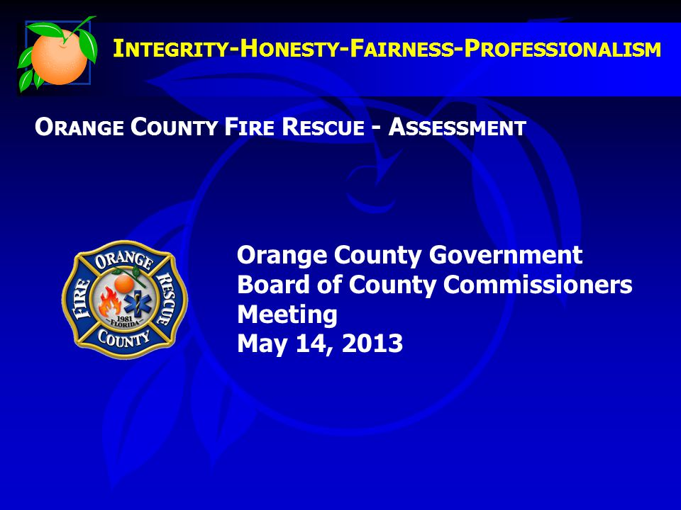 I NTEGRITY -H ONESTY -F AIRNESS -P ROFESSIONALISM O RANGE C OUNTY F IRE R ESCUE - A SSESSMENT Orange County Government Board of County Commissioners Meeting May 14, 2013
