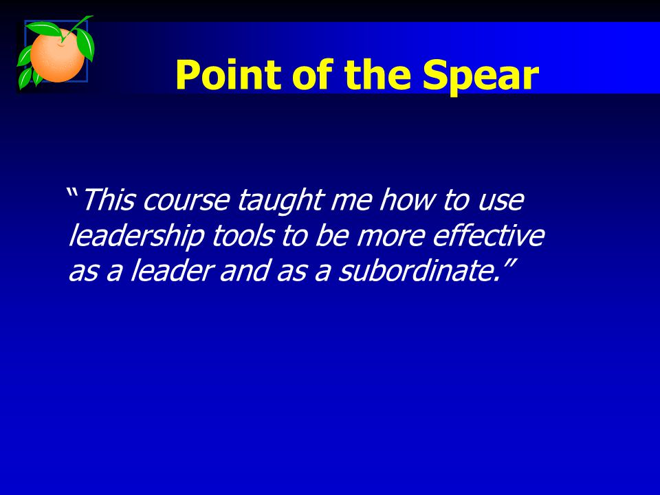 Point of the Spear This course taught me how to use leadership tools to be more effective as a leader and as a subordinate.