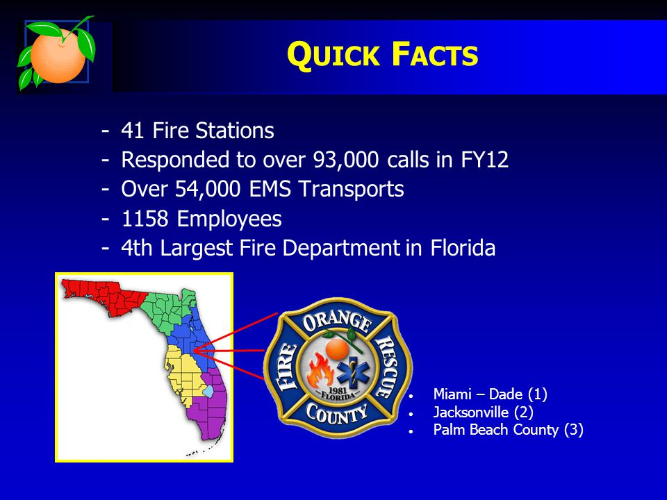 - 41 Fire Stations - Responded to over 93,000 calls in FY12 - Over 54,000 EMS Transports - 1158 Employees - 4th Largest Fire Department in Florida Q UICK F ACTS Miami – Dade (1) Jacksonville (2) Palm Beach County (3)