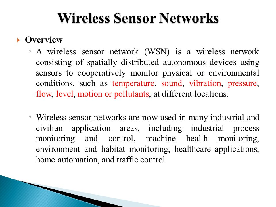  Overview ◦ A wireless sensor network (WSN) is a wireless network consisting of spatially distributed autonomous devices using sensors to cooperatively monitor physical or environmental conditions, such as temperature, sound, vibration, pressure, flow, level, motion or pollutants, at different locations.