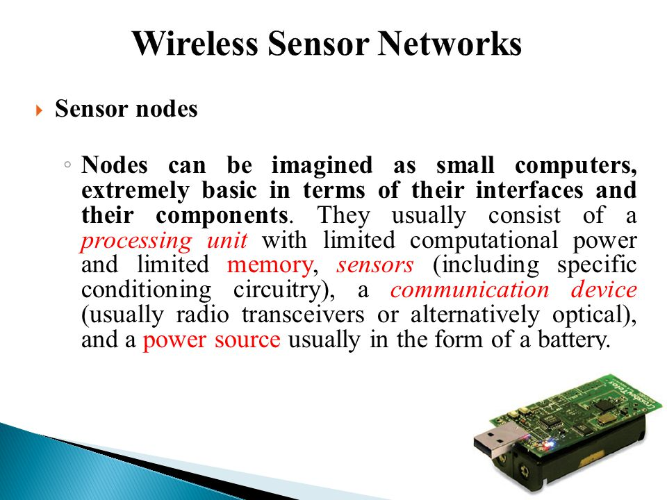 Transceiver Memory Embedded Processor Sensors Battery 128KB-1MB Limited Storage 1Kbps - 1Mbps, 3-100 Meters, Lossy Transmissions 66% of Total Cost Requires Supervision 8-bit, 10 MHz Slow Computations Limited Lifetime Energy Harvesting System Wireless sensor Node limitations