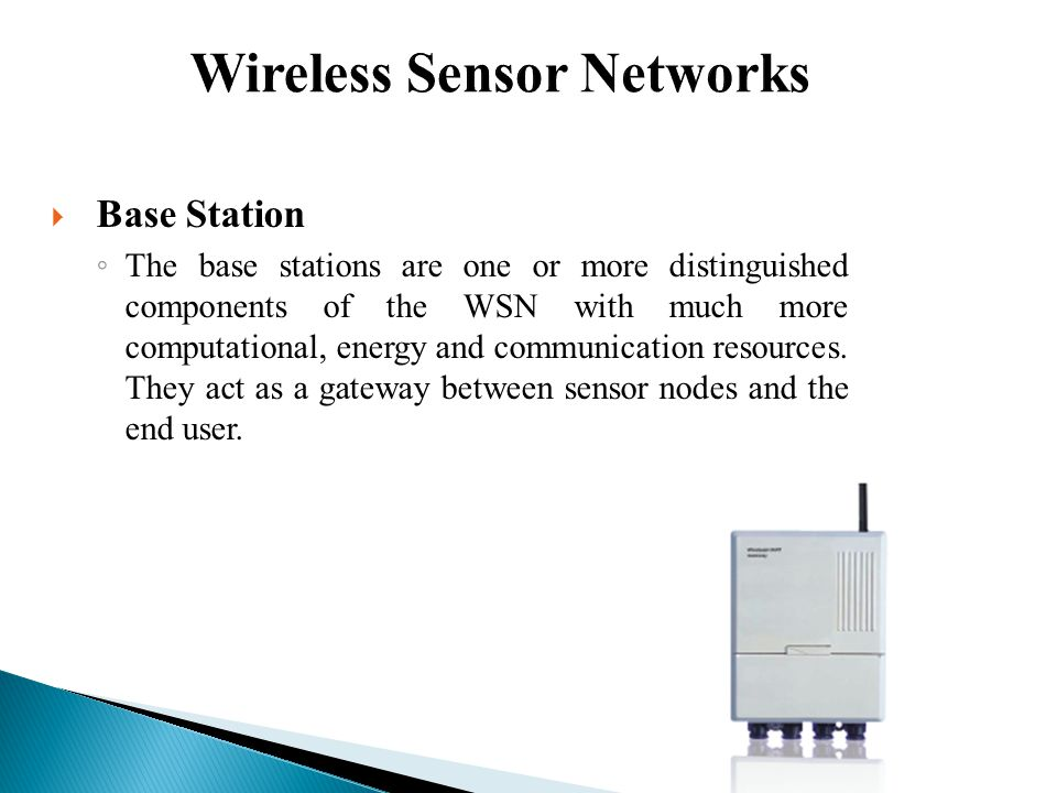  Base Station ◦ The base stations are one or more distinguished components of the WSN with much more computational, energy and communication resources.