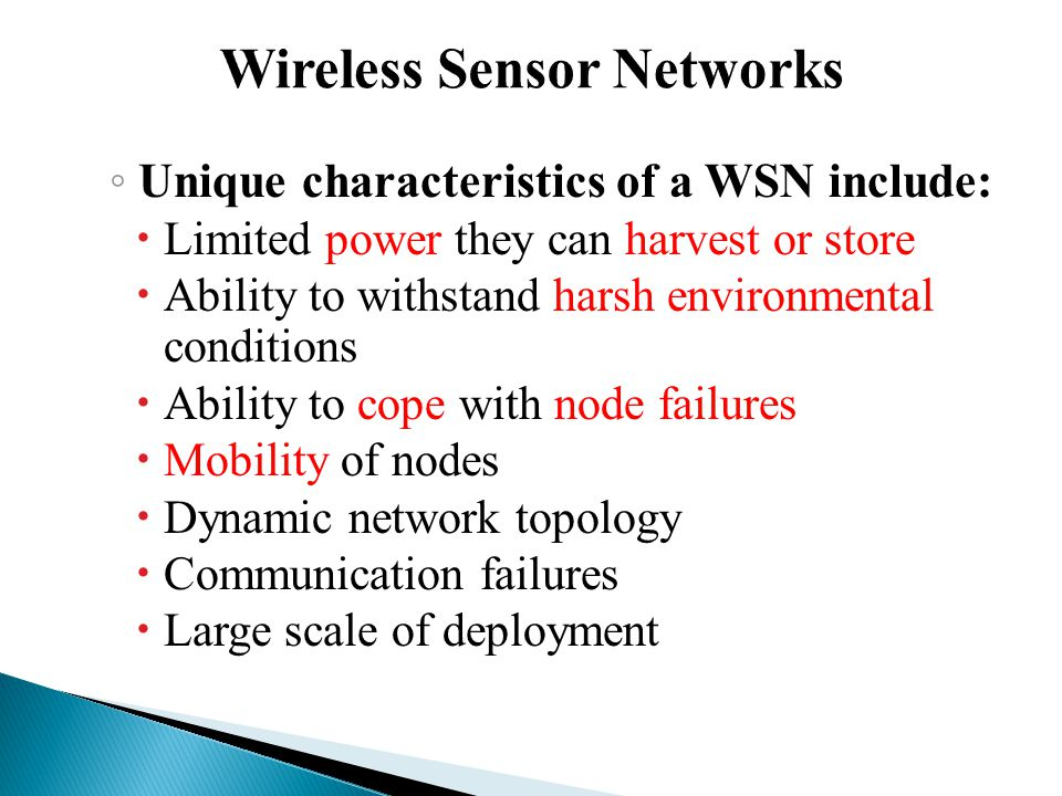 ◦ Unique characteristics of a WSN include:  Limited power they can harvest or store  Ability to withstand harsh environmental conditions  Ability to cope with node failures  Mobility of nodes  Dynamic network topology  Communication failures  Large scale of deployment