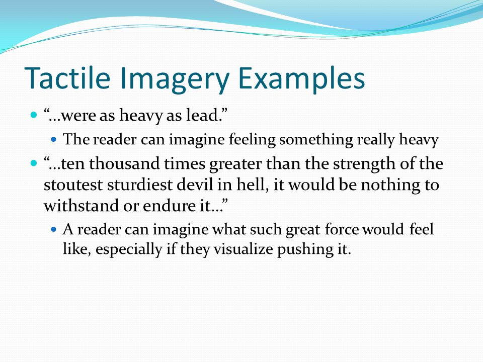 "Tactile Imagery Examples ""…were as heavy as lead."" The reader can imagine feeling something really heavy ""…ten thousand times greater than the strengt"
