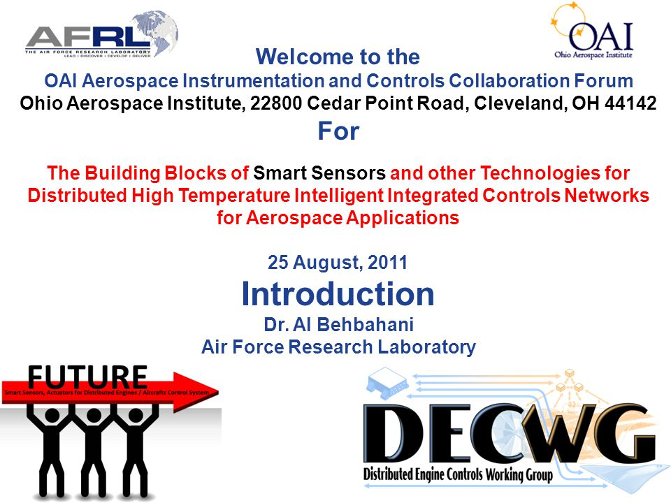 Welcome to the OAI Aerospace Instrumentation and Controls Collaboration Forum Ohio Aerospace Institute, 22800 Cedar Point Road, Cleveland, OH 44142 For The Building Blocks of Smart Sensors and other Technologies for Distributed High Temperature Intelligent Integrated Controls Networks for Aerospace Applications 25 August, 2011 Introduction Dr.