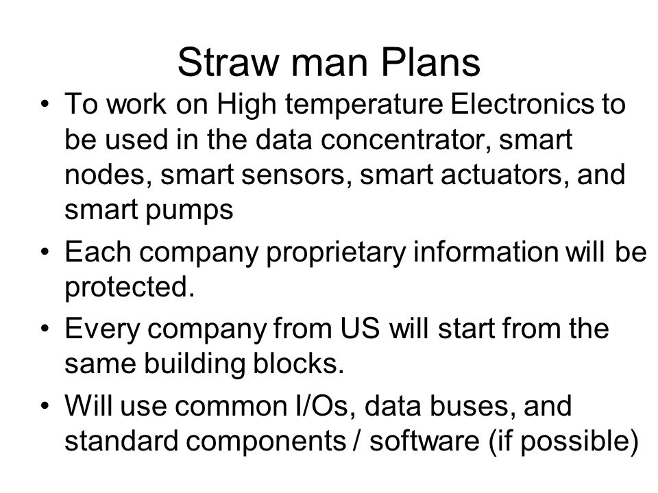 Straw man Plans To work on High temperature Electronics to be used in the data concentrator, smart nodes, smart sensors, smart actuators, and smart pumps Each company proprietary information will be protected.