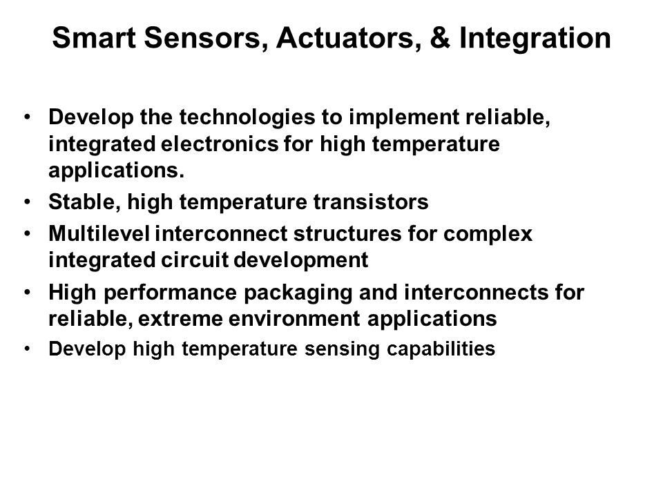 Smart Sensors, Actuators, & Integration Develop the technologies to implement reliable, integrated electronics for high temperature applications.