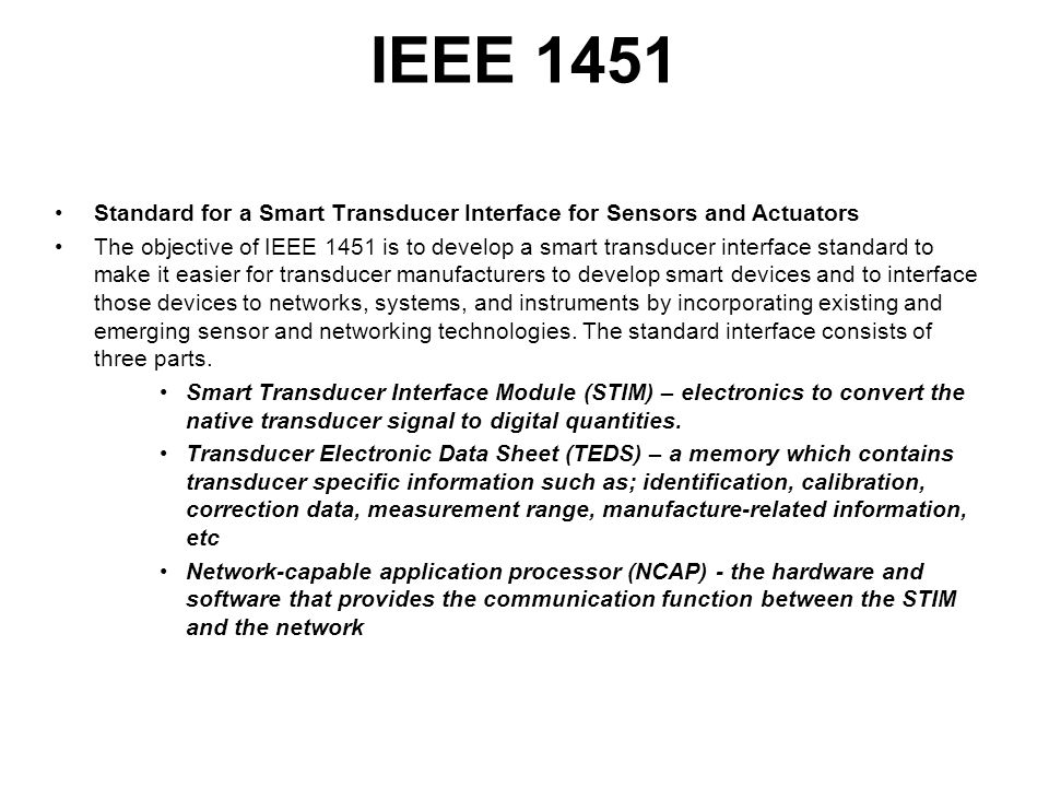 IEEE 1451 Standard for a Smart Transducer Interface for Sensors and Actuators The objective of IEEE 1451 is to develop a smart transducer interface standard to make it easier for transducer manufacturers to develop smart devices and to interface those devices to networks, systems, and instruments by incorporating existing and emerging sensor and networking technologies.
