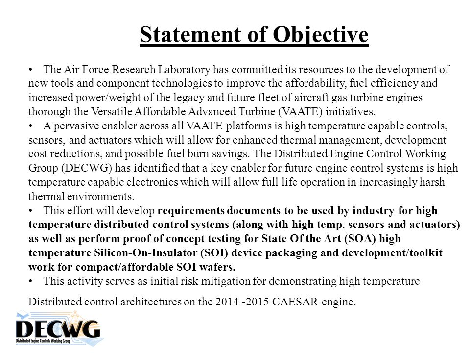 Statement of Objective The Air Force Research Laboratory has committed its resources to the development of new tools and component technologies to improve the affordability, fuel efficiency and increased power/weight of the legacy and future fleet of aircraft gas turbine engines thorough the Versatile Affordable Advanced Turbine (VAATE) initiatives.