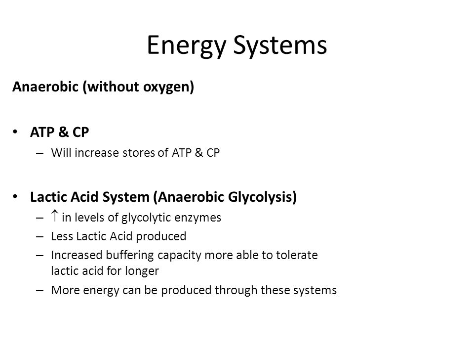 Energy Systems Anaerobic (without oxygen) ATP & CP – Will increase stores of ATP & CP Lactic Acid System (Anaerobic Glycolysis) –  in levels of glycolytic enzymes – Less Lactic Acid produced – Increased buffering capacity more able to tolerate lactic acid for longer – More energy can be produced through these systems
