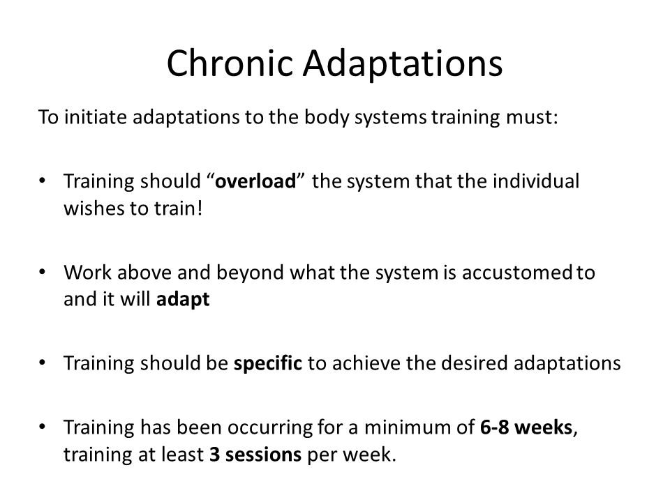 Chronic Adaptations To initiate adaptations to the body systems training must: Training should overload the system that the individual wishes to train.