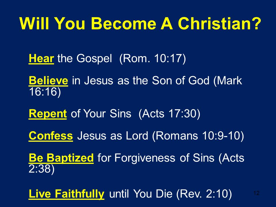 12 Will You Become A Christian? Hear the Gospel (Rom. 10:17) Believe in Jesus as the Son of God (Mark 16:16) Repent of Your Sins (Acts 17:30) Confess