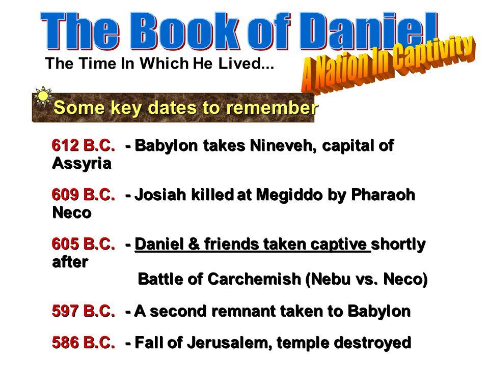 612 B.C. - Babylon takes Nineveh, capital of Assyria 609 B.C. - Josiah killed at Megiddo by Pharaoh Neco 605 B.C. - Daniel & friends taken captive sho