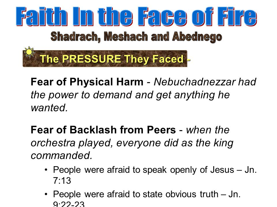 The PRESSURE They Faced - Fear of Physical Harm - Nebuchadnezzar had the power to demand and get anything he wanted. Fear of Backlash from Peers - whe