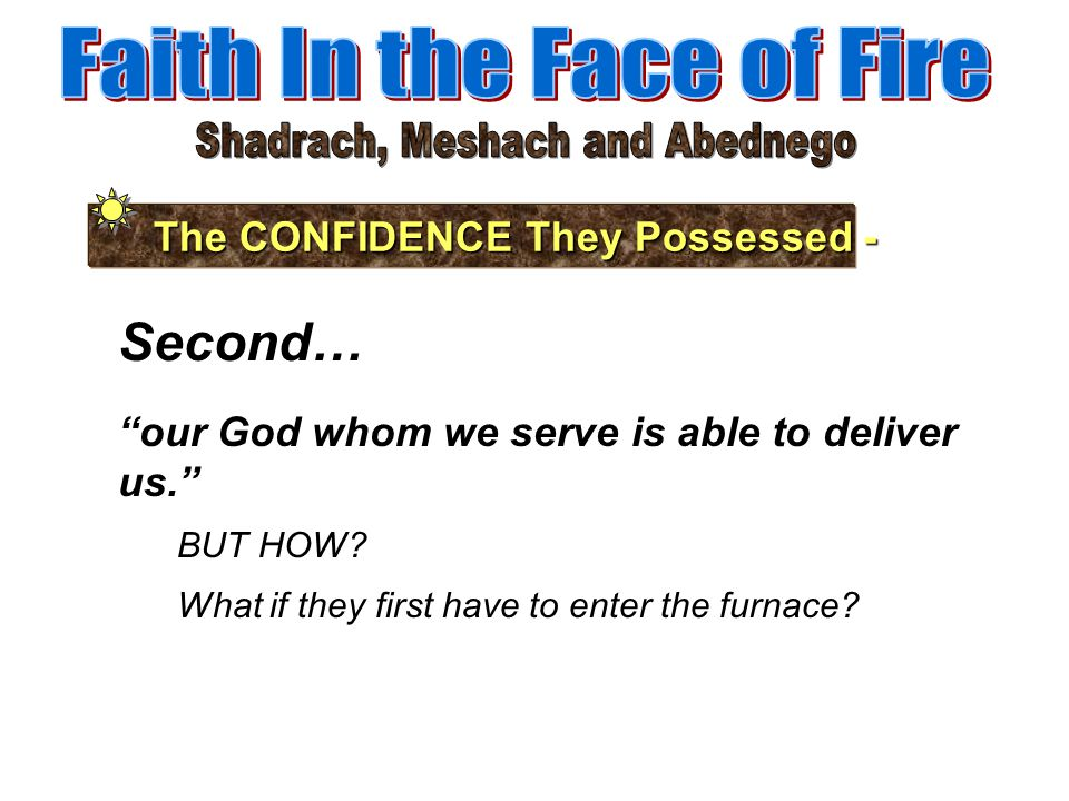 The CONFIDENCE They Possessed - Third… and He will deliver us out of your hand, O king. Nebuchadnezzar had asked, what god is there who can deliver you out of my hands? Jehovah CAN, and HE WILL.