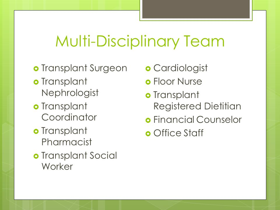 Multi-Disciplinary Team  Transplant Surgeon  Transplant Nephrologist  Transplant Coordinator  Transplant Pharmacist  Transplant Social Worker  Cardiologist  Floor Nurse  Transplant Registered Dietitian  Financial Counselor  Office Staff