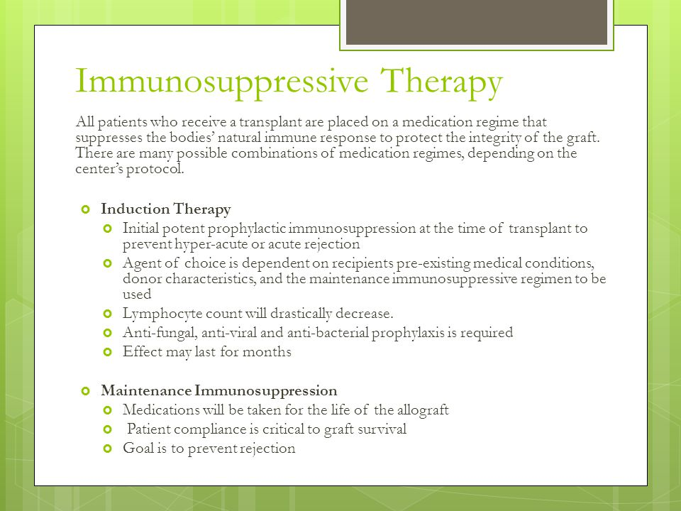 Immunosuppressive Therapy All patients who receive a transplant are placed on a medication regime that suppresses the bodies' natural immune response