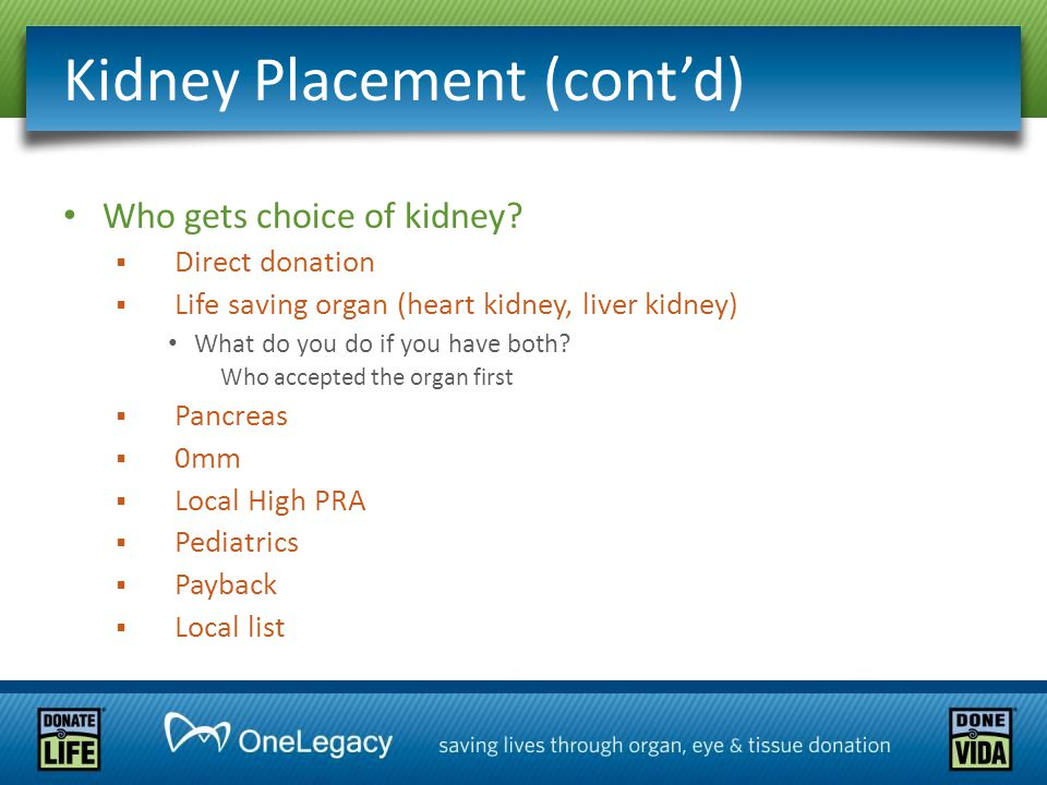 Kidney Placement (cont'd) Who gets choice of kidney?  Direct donation  Life saving organ (heart kidney, liver kidney) What do you do if you have bot