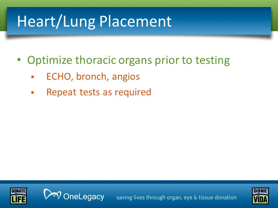 Heart/Lung Placement Optimize thoracic organs prior to testing  ECHO, bronch, angios  Repeat tests as required