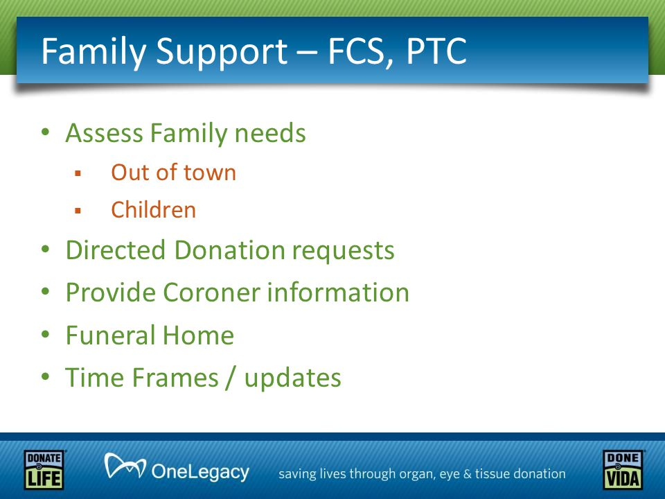 Family Support – FCS, PTC Assess Family needs  Out of town  Children Directed Donation requests Provide Coroner information Funeral Home Time Frames