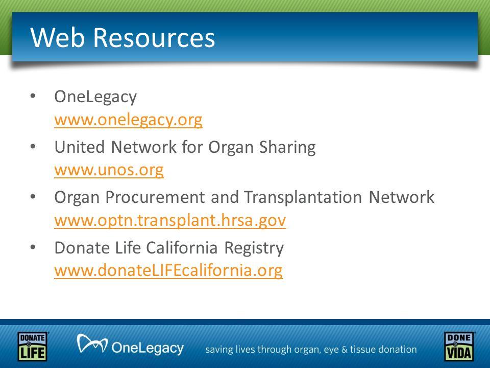 Web Resources OneLegacy www.onelegacy.org www.onelegacy.org United Network for Organ Sharing www.unos.org www.unos.org Organ Procurement and Transplan