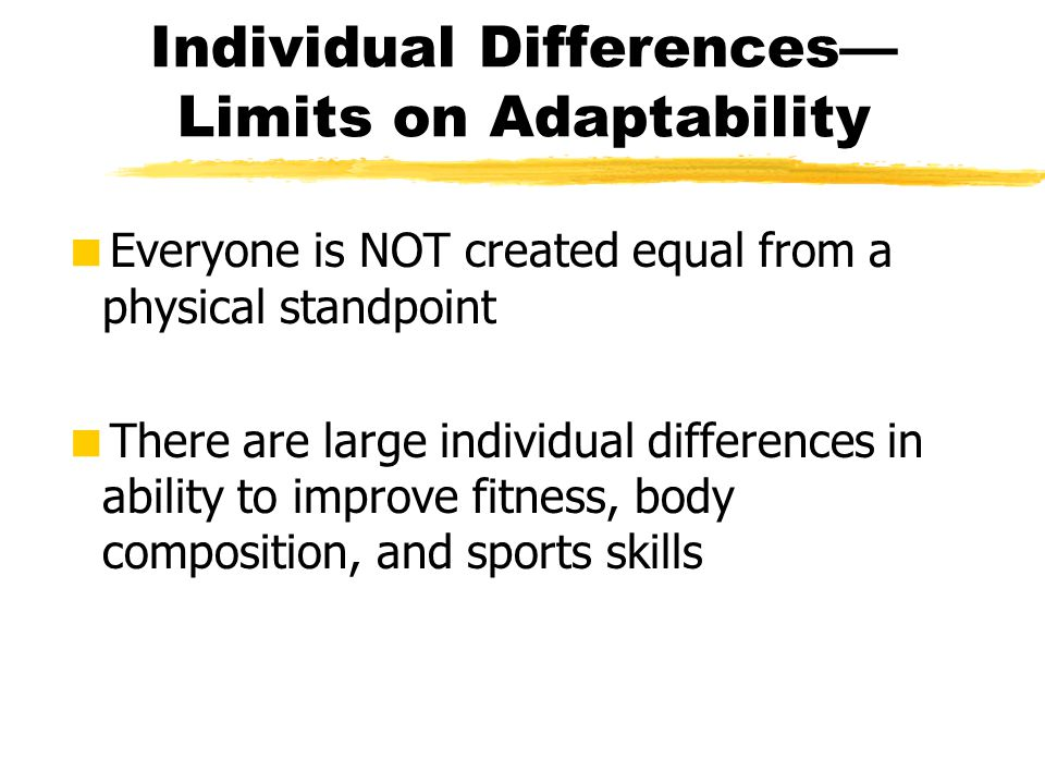 Individual Differences— Limits on Adaptability  Everyone is NOT created equal from a physical standpoint  There are large individual differences in
