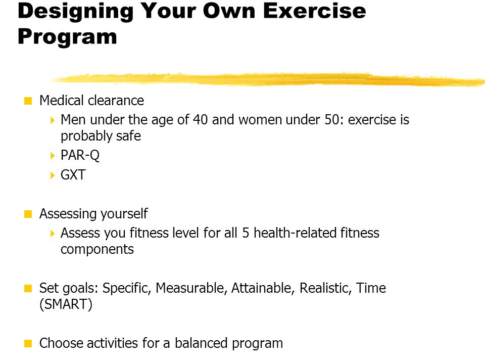 Designing Your Own Exercise Program  Medical clearance  Men under the age of 40 and women under 50: exercise is probably safe  PAR-Q  GXT  Assess
