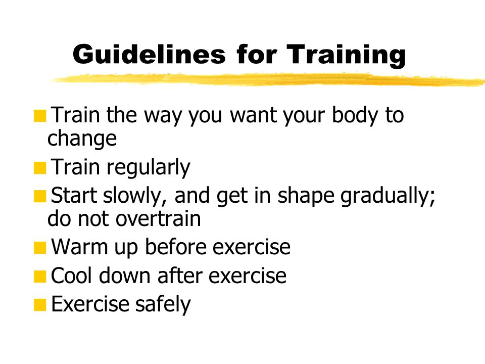 Guidelines for Training  Train the way you want your body to change  Train regularly  Start slowly, and get in shape gradually; do not overtrain 