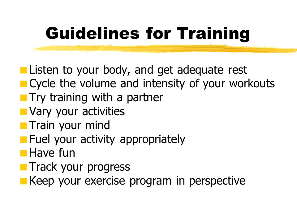 Guidelines for Training  Listen to your body, and get adequate rest  Cycle the volume and intensity of your workouts  Try training with a partner 