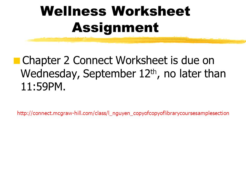 Wellness Worksheet Assignment  Chapter 2 Connect Worksheet is due on Wednesday, September 12 th, no later than 11:59PM. http://connect.mcgraw-hill.co