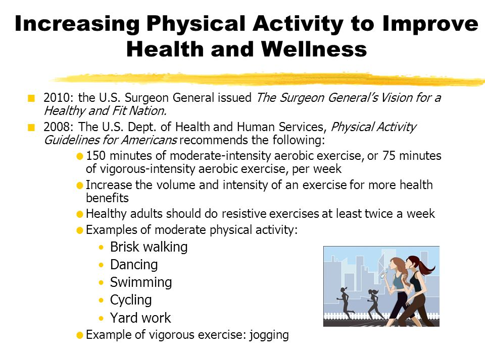 Increasing Physical Activity to Improve Health and Wellness  2010: the U.S. Surgeon General issued The Surgeon General's Vision for a Healthy and Fit