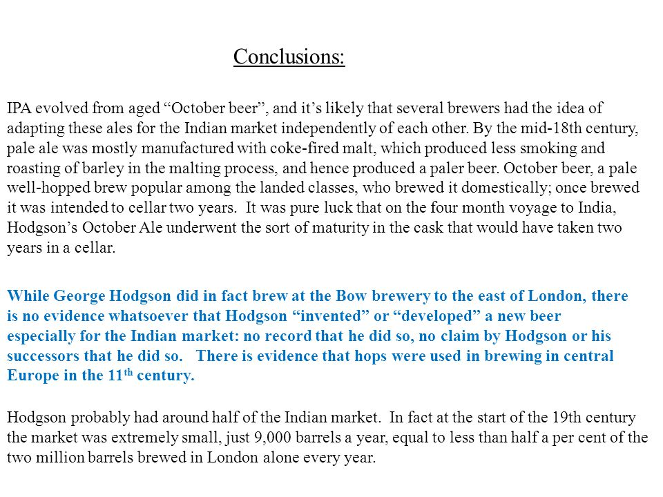 Conclusions: While George Hodgson did in fact brew at the Bow brewery to the east of London, there is no evidence whatsoever that Hodgson invented or developed a new beer especially for the Indian market: no record that he did so, no claim by Hodgson or his successors that he did so.