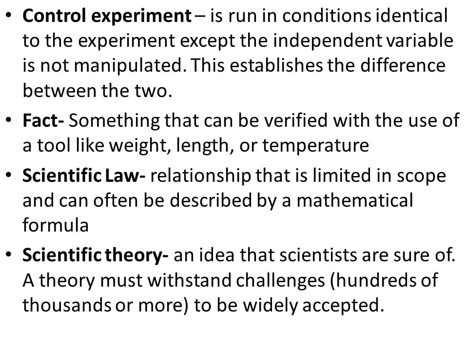 Control experiment – is run in conditions identical to the experiment except the independent variable is not manipulated.