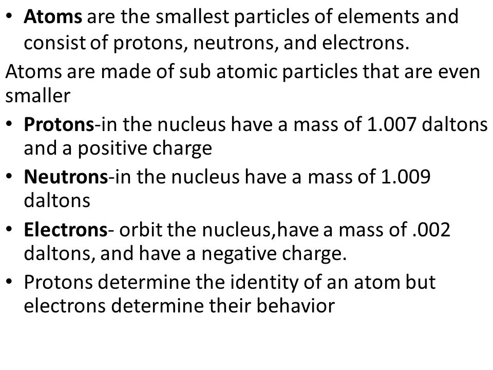 Atoms are the smallest particles of elements and consist of protons, neutrons, and electrons.