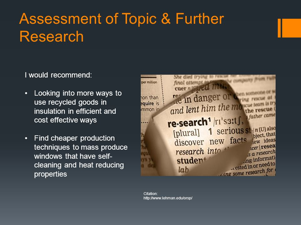 Assessment of Topic & Further Research I would recommend: Looking into more ways to use recycled goods in insulation in efficient and cost effective ways Find cheaper production techniques to mass produce windows that have self- cleaning and heat reducing properties Citation: http://www.lehman.edu/orsp/