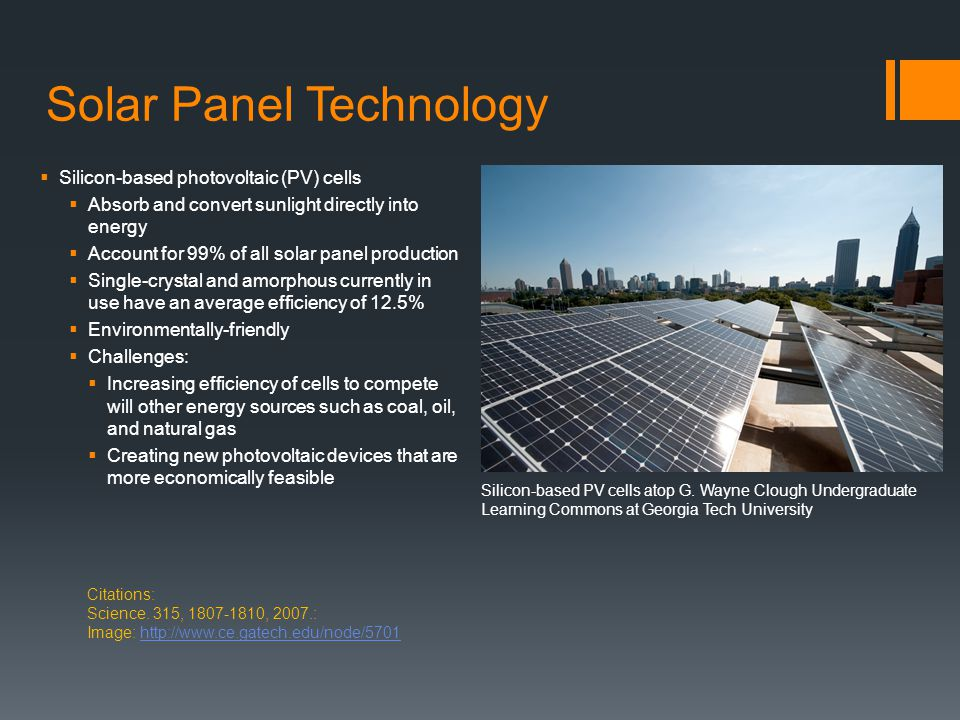 Solar Panel Technology  Silicon-based photovoltaic (PV) cells  Absorb and convert sunlight directly into energy  Account for 99% of all solar panel production  Single-crystal and amorphous currently in use have an average efficiency of 12.5%  Environmentally-friendly  Challenges:  Increasing efficiency of cells to compete will other energy sources such as coal, oil, and natural gas  Creating new photovoltaic devices that are more economically feasible Citations: Science.