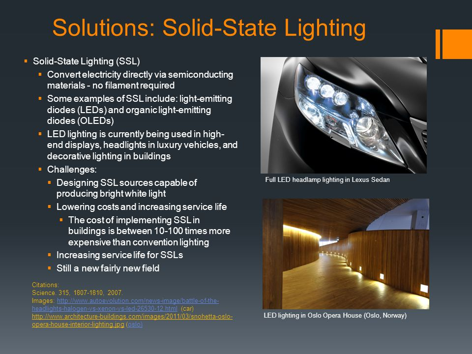 Solutions: Solid-State Lighting  Solid-State Lighting (SSL)  Convert electricity directly via semiconducting materials - no filament required  Some examples of SSL include: light-emitting diodes (LEDs) and organic light-emitting diodes (OLEDs)  LED lighting is currently being used in high- end displays, headlights in luxury vehicles, and decorative lighting in buildings  Challenges:  Designing SSL sources capable of producing bright white light  Lowering costs and increasing service life  The cost of implementing SSL in buildings is between 10-100 times more expensive than convention lighting  Increasing service life for SSLs  Still a new fairly new field Citations: Science.