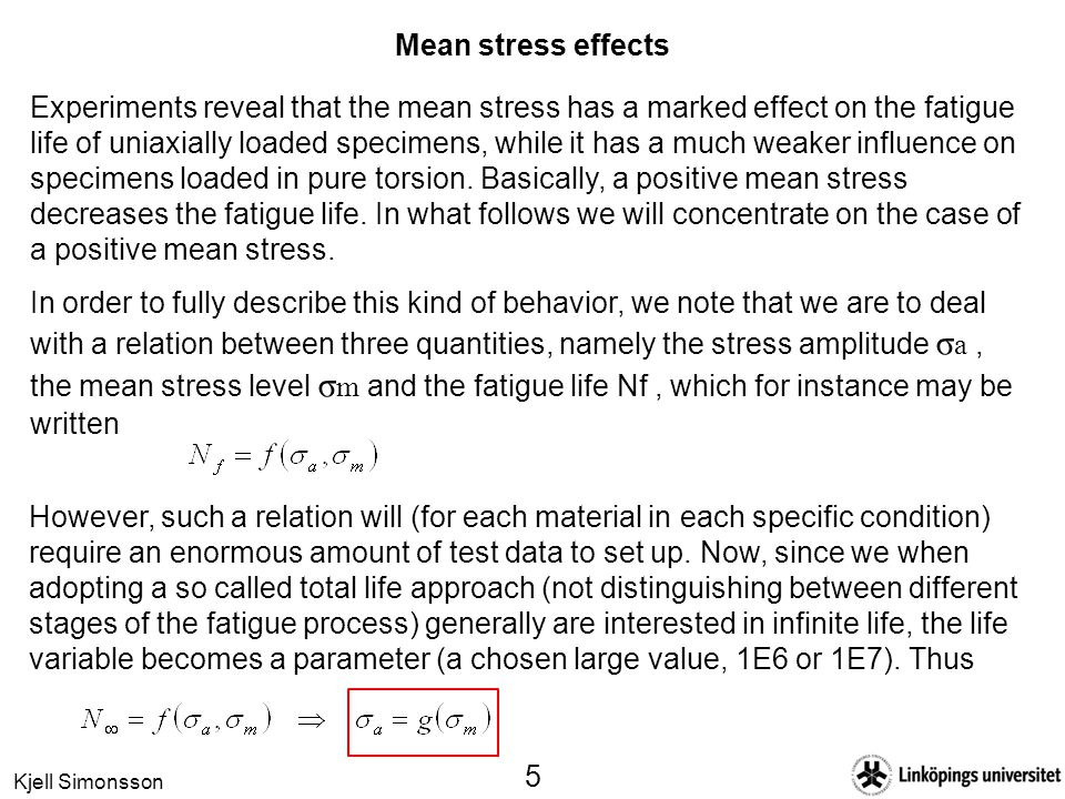 Kjell Simonsson 5 Mean stress effects Experiments reveal that the mean stress has a marked effect on the fatigue life of uniaxially loaded specimens, while it has a much weaker influence on specimens loaded in pure torsion.