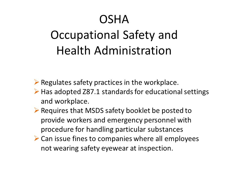 OSHA Occupational Safety and Health Administration  Regulates safety practices in the workplace.