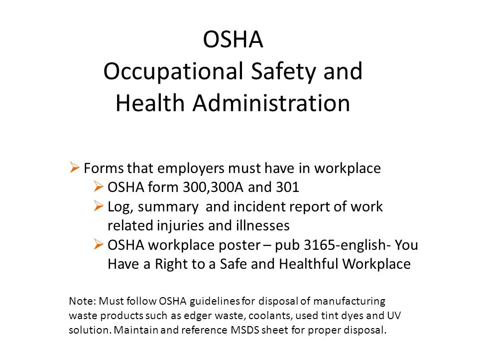 OSHA Occupational Safety and Health Administration  Forms that employers must have in workplace  OSHA form 300,300A and 301  Log, summary and incident report of work related injuries and illnesses  OSHA workplace poster – pub 3165-english- You Have a Right to a Safe and Healthful Workplace Note: Must follow OSHA guidelines for disposal of manufacturing waste products such as edger waste, coolants, used tint dyes and UV solution.