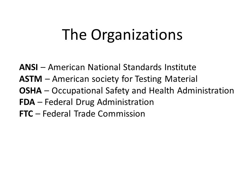 The Organizations ANSI – American National Standards Institute ASTM – American society for Testing Material OSHA – Occupational Safety and Health Administration FDA – Federal Drug Administration FTC – Federal Trade Commission