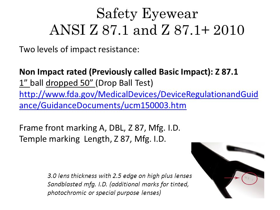 Safety Eyewear ANSI Z 87.1 and Z 87.1+ 2010 Two levels of impact resistance: Non Impact rated (Previously called Basic Impact): Z 87.1 1 ball dropped 50 (Drop Ball Test) http://www.fda.gov/MedicalDevices/DeviceRegulationandGuid ance/GuidanceDocuments/ucm150003.htm http://www.fda.gov/MedicalDevices/DeviceRegulationandGuid ance/GuidanceDocuments/ucm150003.htm Frame front marking A, DBL, Z 87, Mfg.