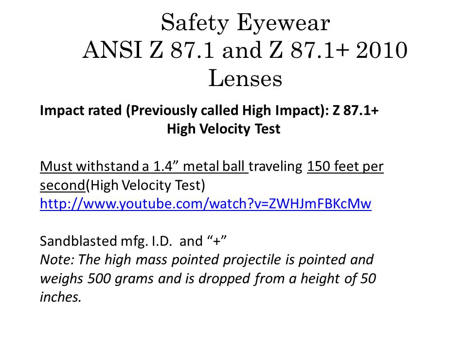 Impact rated (Previously called High Impact): Z 87.1+ High Velocity Test Must withstand a 1.4 metal ball traveling 150 feet per second(High Velocity Test) http://www.youtube.com/watch v=ZWHJmFBKcMw http://www.youtube.com/watch v=ZWHJmFBKcMw Sandblasted mfg.