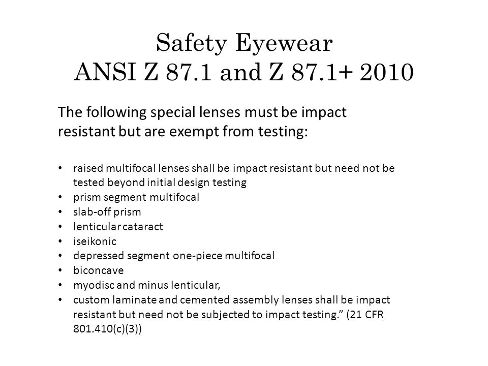 The following special lenses must be impact resistant but are exempt from testing: raised multifocal lenses shall be impact resistant but need not be tested beyond initial design testing prism segment multifocal slab-off prism lenticular cataract iseikonic depressed segment one-piece multifocal biconcave myodisc and minus lenticular, custom laminate and cemented assembly lenses shall be impact resistant but need not be subjected to impact testing. (21 CFR 801.410(c)(3)) Safety Eyewear ANSI Z 87.1 and Z 87.1+ 2010