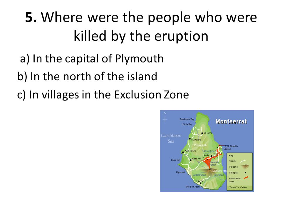 5. Where were the people who were killed by the eruption a) In the capital of Plymouth b) In the north of the island c) In villages in the Exclusion Z