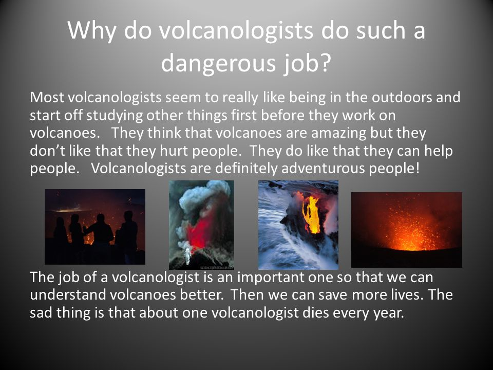 Why do volcanologists do such a dangerous job.