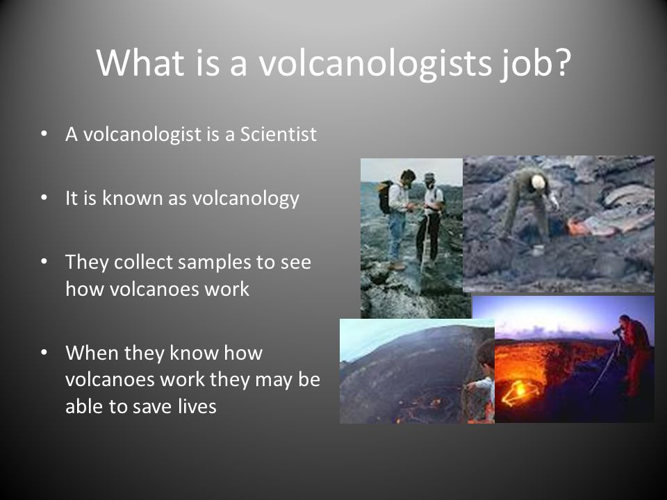 What is a volcanologists job? A volcanologist is a Scientist It is known as volcanology They collect samples to see how volcanoes work When they know