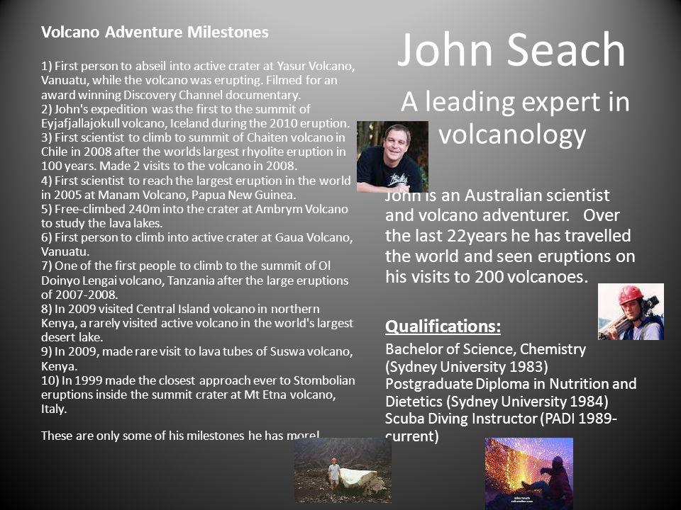 John Seach A leading expert in volcanology John is an Australian scientist and volcano adventurer.