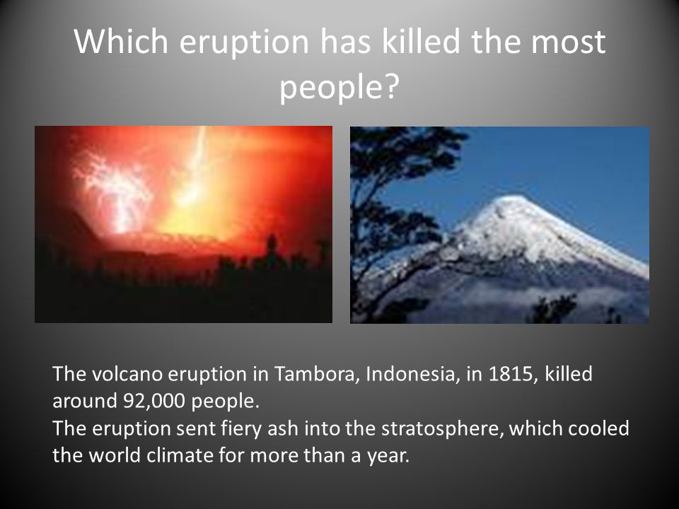 Which eruption has killed the most people? The volcano eruption in Tambora, Indonesia, in 1815, killed around 92,000 people. The eruption sent fiery a